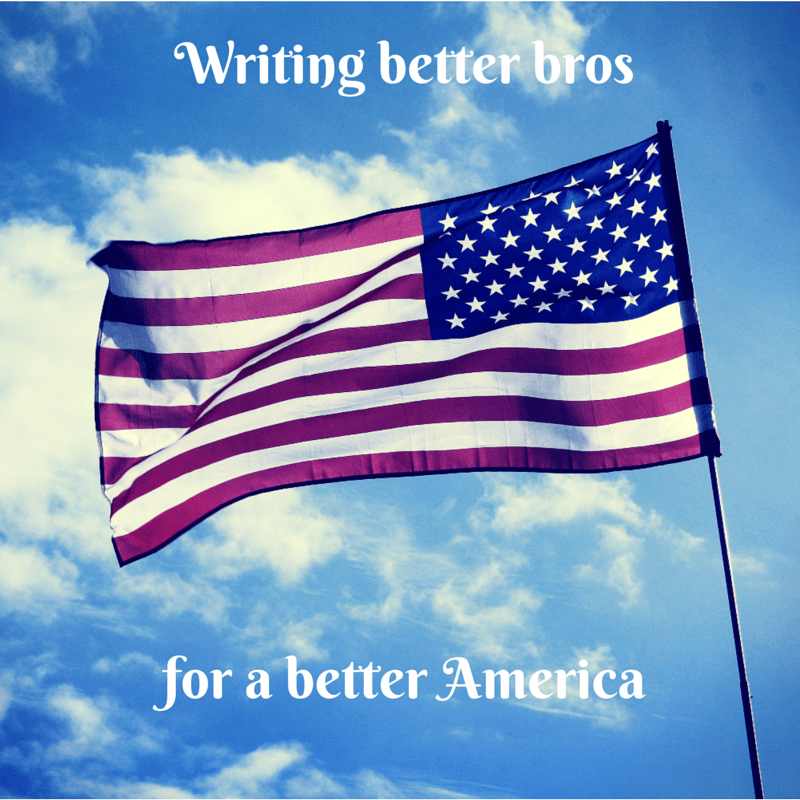 """writing better bros for a better America"""